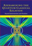 Reexamining the Quantum-Classical Relation : Beyond Reductionism and Pluralism, Bokulich, Alisa, 0521857201