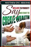 Say BYE BYE to Poverty and Start to CREATE Wealth, Matthew Arikanki, 1484137205