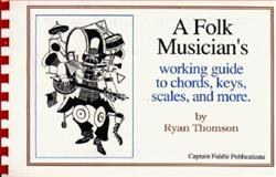 A Folk Musician's Working Guide to Chords, Keys, Scales, and More, Thomson, Ryan J., 0931877202