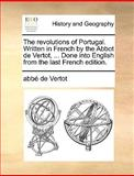 The Revolutions of Portugal Written in French by the Abbot de Vertot, Done into English from the Last French Edition, Abbe de Vertot, 114080720X