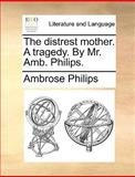 The Distrest Mother a Tragedy by Mr Amb Philips, Ambrose Philips, 1170387217