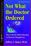 Not What the Doctor Ordered : How to End the Medical Monopoly in Pursuit of Managed Care, Bauer, Jeffrey C., 007006721X