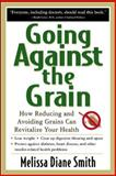 Going Against the Grain : How Reducing and Avoiding Grains Can Revitalize Your Health, Smith, Melissa Diane, 0658017225