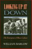 Looking up at Down : The Emergence of Blues Culture, Barlow, William, 0877227225