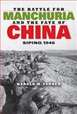 The Battle for Manchuria and the Fate of China : Siping 1946, Tanner, Harold M., 0253007232