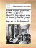 A New French Grammar, by Mr Rogissard, Alexandre De Rogissart, 1140737236