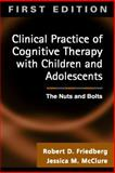 Clinical Practice of Cognitive Therapy with Children and Adolescents : The Nuts and Bolts, Friedberg, Robert D. and McClure, Jessica, 1572307234