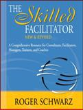 The Skilled Facilitator : A Comprehensive Resource for Consultants, Facilitators, Managers, Trainers, and Coaches, Roger Schwarz, 0787947237