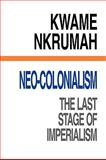 Neo-Colonialism : The Last Stage of Imperialism, Nkrumah, Kwame, 090178723X