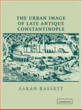 The Urban Image of Late Antique Constantinople, Bassett, Sarah, 052182723X