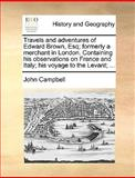 Travels and Adventures of Edward Brown, Esq; Formerly a Merchant in London Containing His Observations on France and Italy; His Voyage to the Levant;, John Campbell, 1170657230