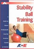Stability Ball Training : A Guide for Fitness Professionals from the American Council on Exercise, Cunningham, Christine, 1585187232