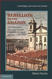 Rebellion on the Amazon : The Cabanagem, Race, and Popular Culture in the North of Brazil, 1798-1840, Harris, Mark, 0521437237