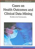 Cases on Health Outcomes and Clinical Data Mining : Studies and Frameworks, Patricia Cerrito, 1615207236