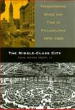 The Middle-Class City : Transforming Space and Time in Philadelphia, 1876-1926, Hepp, John Henry, 0812237234