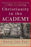 Christianity in the Academy : Teaching at the Intersection of Faith and Learning, Poe, Harry Lee, 0801027233