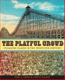 The Playful Crowd : Pleasure Places in the Twentieth Century, Cross, Gary S. and Walton, John K., 0231127243