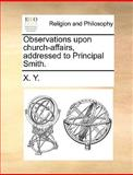 Observations upon Church-Affairs, Addressed to Principal Smith, X. Y., 1140927248