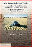 On Trans-Saharan Trails : Islamic Law, Trade Networks, and Cross-Cultural Exchange in Nineteenth-Century Western Africa, Lydon, Ghislaine, 0521887240