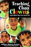 Teaching Class Clowns (and What They Can Teach Us), Purkey, William Watson, 1412937248