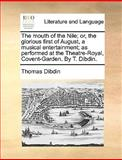 The Mouth of the Nile; or, the Glorious First of August, a Musical Entertainment; As Performed at the Theatre-Royal, Covent-Garden by T Dibdin, Thomas Dibdin, 1170417248