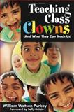 Teaching Class Clowns : And What They Can Teach Us, Purkey, William Watson, 1412937256