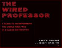 The Wired Professor : A Guide to Incorporating the World Wide Web in College Instruction, Keating, Anne B. and Hargitai, Joseph, 0814747256