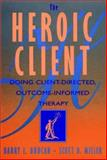 The Heroic Client : Doing Client-Centered, Outcome-Informed Therapy, Duncan, Barry L., 0787947253