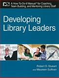 Developing Library Leaders : A How-To-Do-It Manual for Coaching, Team Building, and Mentoring Library Staff, Stueart, Robert D. and Sullivan, Maureen, 1555707254