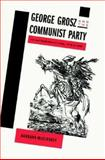 George Grosz and the Communist Party : Art and Radicalism in Crisis, 1918 to 1936, McCloskey, Barbara, 0691027250