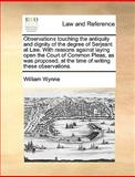 Observations Touching the Antiquity and Dignity of the Degree of Serjeant at Law with Reasons Against Laying Open the Court of Common Pleas, As Was P, William Wynne, 1170017258