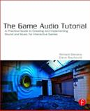 The Game Audio Tutorial : A Practical Guide to Sound and Music for Interactive Games, Stevens, Richard and Raybould, Dave, 0240817265