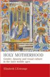 Holy Motherhood : Gender, Dynasty and Visual Culture in the Later Middle Ages, L'Estrange, Elizabeth, 0719087260