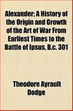Alexander; a History of the Origin and Growth of the Art of War from Earliest Times to the Battle of Ipsus, B C 301, Dodge, Theodore Ayrault, 115076726X