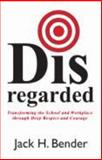 Disregarded : Transforming the School and Workplace through Deep Respect and Courage, Jack H. Bender, 0977827275