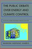 The Public Debate over Energy and Climate Control : An Overview of Public Policymaking in American Government, Marion Hopkins Harris, 1413477275
