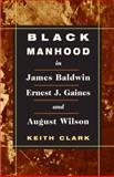 Black Manhood in James Baldwin, Ernest J. Gaines, and August Wilson, Clark, Keith, 0252027272