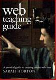 Web Teaching Guide : A Practical Approach to Creating Course Web Sites, Horton, Sarah, 0300087276