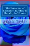 The Evolution of Sexuality, Identity and Morality in Women, Angela Taylor, 1494727277