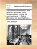 Sacramental Meditations and Advices, Grounded upon Scripture-Texts, Proper for Communicants by the Reverend Mr John Willison, John Willison, 1140767283