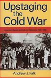 Upstaging the Cold War : American Dissent and Cultural Diplomacy, 1940-1960, Falk, Andrew J., 1558497285