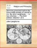Sermons Preached Before the Honourable Society of Lincoln's-Inn by John Langhorne, in Two Volumes the Third Edition Volume 1 Of, John Langhorne, 1140807285