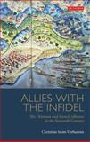 Allies with the Infidel : The Ottoman and French Alliance in the Sixteenth Century, Isom-Verhaaren, Christine, 1848857284