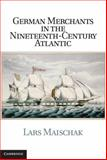 German Merchants in the Nineteenth-Century Atlantic, Maischak, Lars, 1107017297