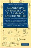 A Narrative of Travels on the Amazon and Rio Negro, with an Account of the Native Tribes, and Observations on the Climate, Geology, and Natural History of the Amazon, Wallace, Alfred Russel, 1108007295