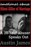 Emotional Abuse Silent Killer of Marriage - a Recovering Abuser Speaks Out, Austin James, 1482077299