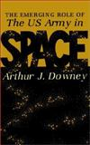The Emerging Role of the U. S. Army in Space, Arthur J. Downey, 0898757290