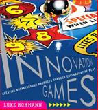 Innovation Games : Creating Breakthrough Products Through Collaborative Play, Hohmann, Luke, 0321437292