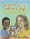 Sing Me a Story! Tell Me a Song! : Creative Curriculum Activities for Teachers of Young Children, Jackman, Hilda L., 1401837298