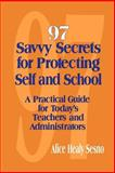 97 Savvy Secrets for Protecting Self and School : A Practical Guide for Today's Teachers and Administrators, Sesno, Alice Healy, 0803967292